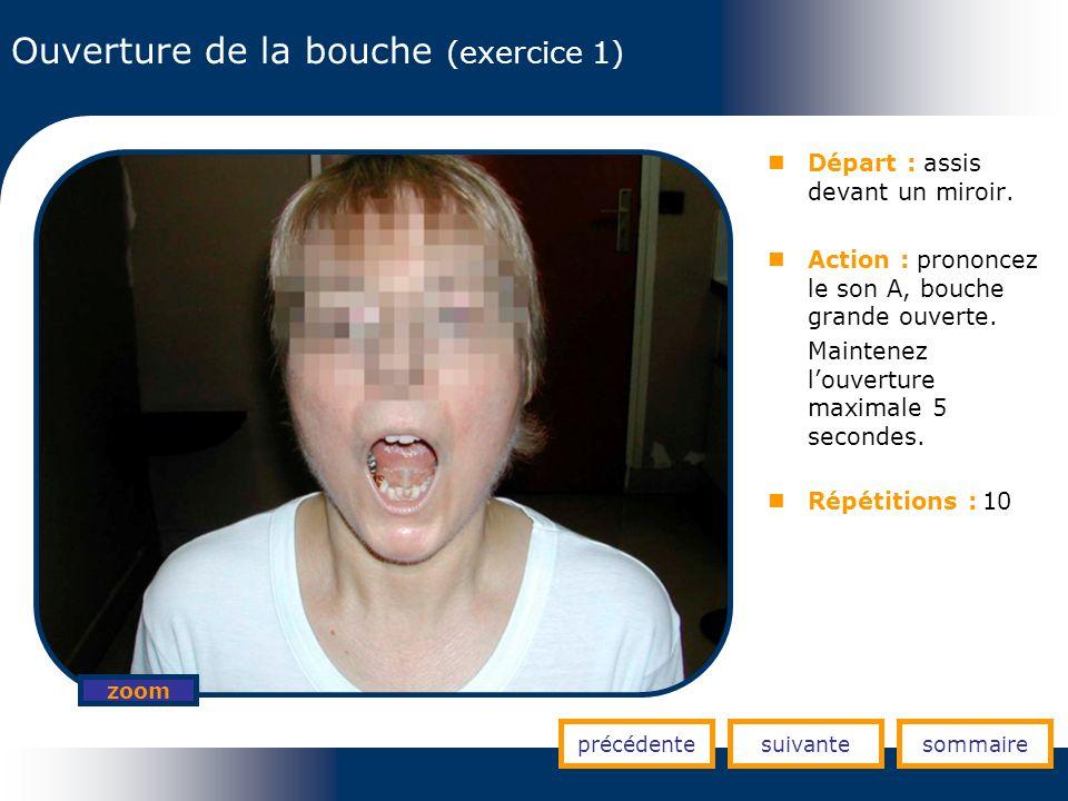 Ouverture de la bouche (exercice 1) précédentesuivantesommaire zoom Départ : assis devant un miroir. Action : prononcez le son A, bouche grande ouvert