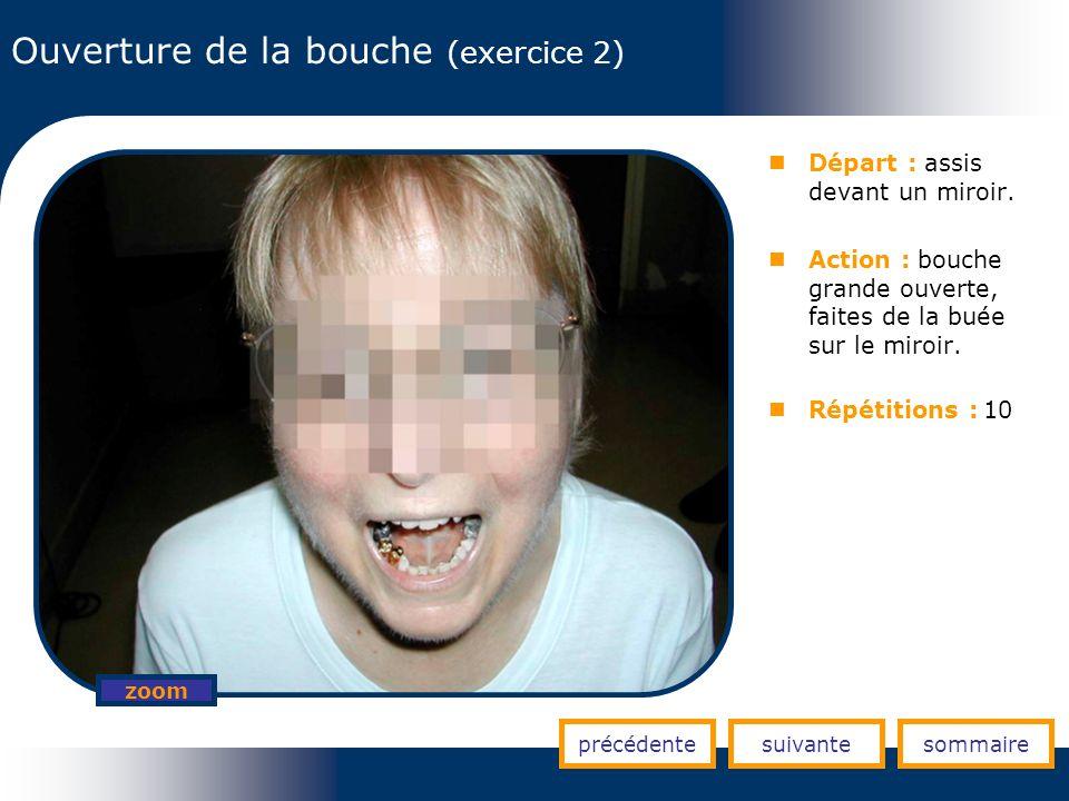 Ouverture de la bouche (exercice 2) précédentesuivantesommaire zoom Départ : assis devant un miroir. Action : bouche grande ouverte, faites de la buée