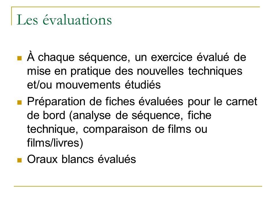 Les évaluations À chaque séquence, un exercice évalué de mise en pratique des nouvelles techniques et/ou mouvements étudiés Préparation de fiches évaluées pour le carnet de bord (analyse de séquence, fiche technique, comparaison de films ou films/livres) Oraux blancs évalués