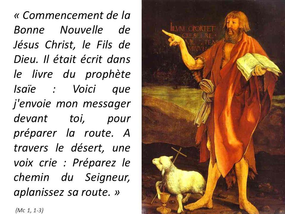 « Commencement de la Bonne Nouvelle de Jésus Christ, le Fils de Dieu. Il était écrit dans le livre du prophète Isaïe : Voici que j'envoie mon messager