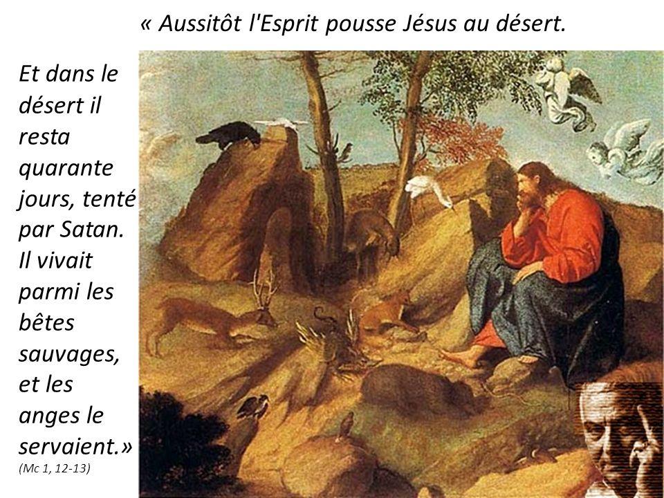 Et dans le désert il resta quarante jours, tenté par Satan. Il vivait parmi les bêtes sauvages, et les anges le servaient.» (Mc 1, 12 13) « Aussitôt l