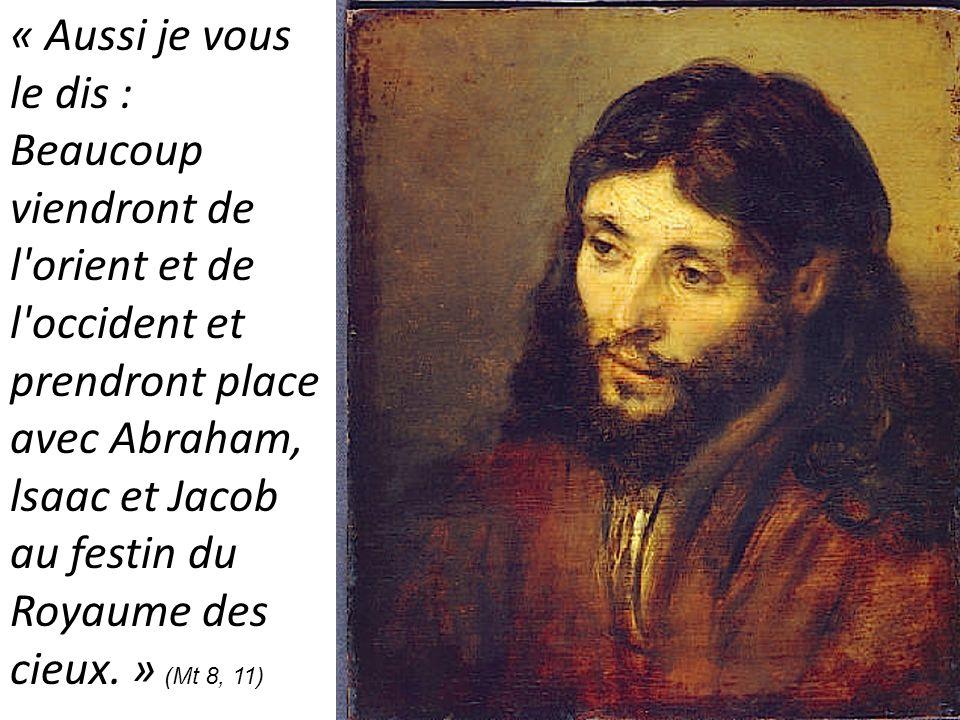 « Aussi je vous le dis : Beaucoup viendront de l'orient et de l'occident et prendront place avec Abraham, lsaac et Jacob au festin du Royaume des cieu