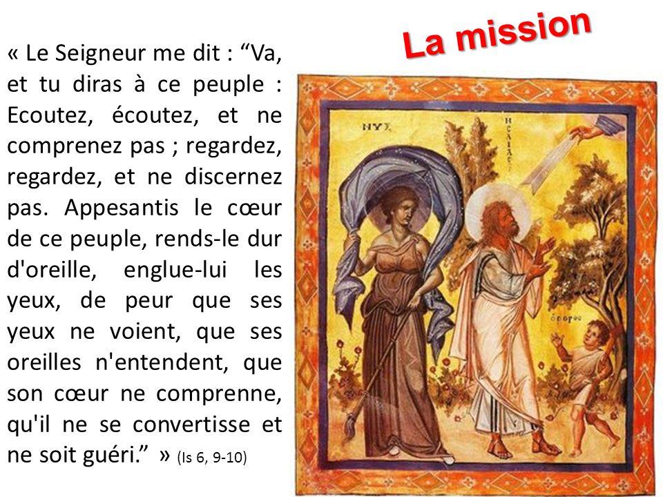 « Le Seigneur me dit : Va, et tu diras à ce peuple : Ecoutez, écoutez, et ne comprenez pas ; regardez, regardez, et ne discernez pas. Appesantis le cœ