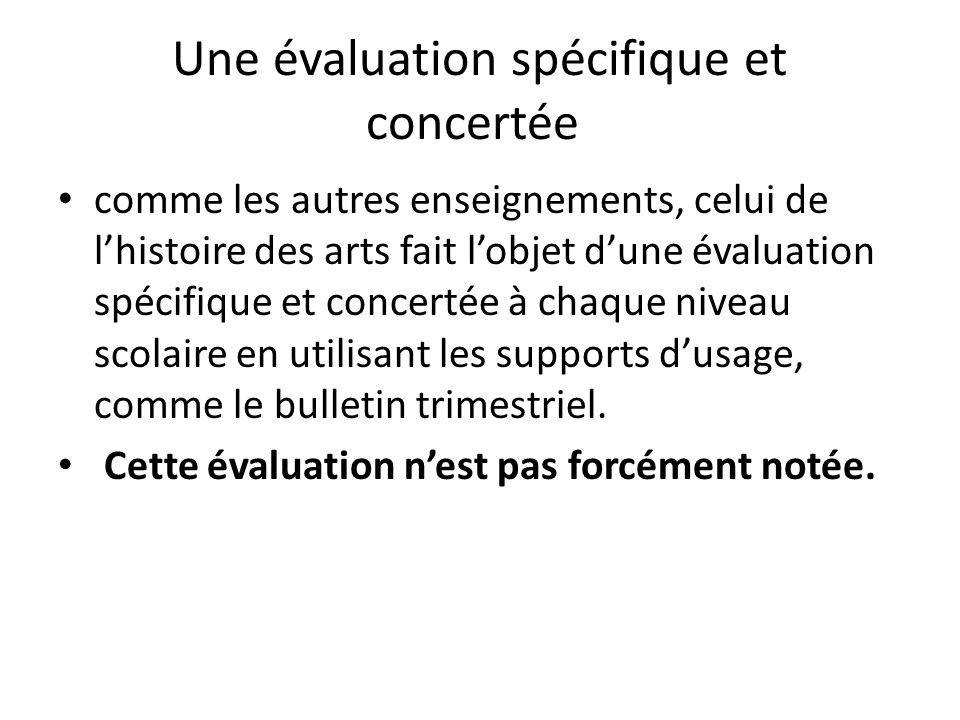 Une évaluation spécifique et concertée comme les autres enseignements, celui de lhistoire des arts fait lobjet dune évaluation spécifique et concertée à chaque niveau scolaire en utilisant les supports dusage, comme le bulletin trimestriel.