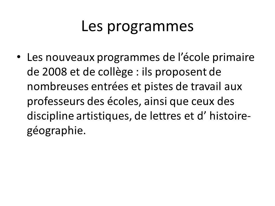 Les programmes Les nouveaux programmes de lécole primaire de 2008 et de collège : ils proposent de nombreuses entrées et pistes de travail aux professeurs des écoles, ainsi que ceux des discipline artistiques, de lettres et d histoire- géographie.