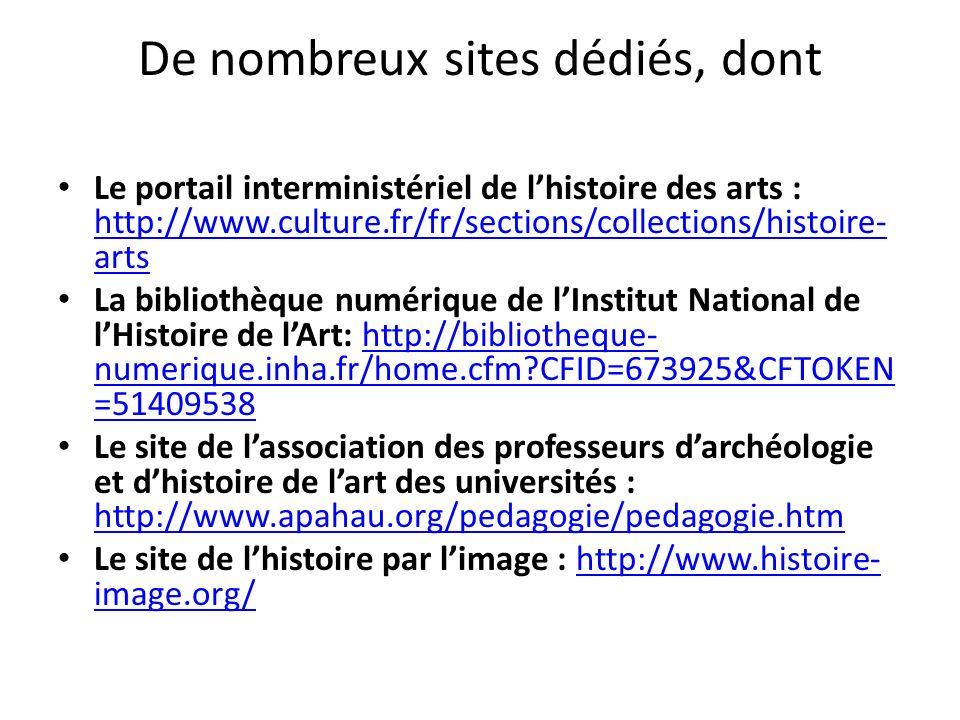 De nombreux sites dédiés, dont Le portail interministériel de lhistoire des arts : http://www.culture.fr/fr/sections/collections/histoire- arts http://www.culture.fr/fr/sections/collections/histoire- arts La bibliothèque numérique de lInstitut National de lHistoire de lArt: http://bibliotheque- numerique.inha.fr/home.cfm CFID=673925&CFTOKEN =51409538http://bibliotheque- numerique.inha.fr/home.cfm CFID=673925&CFTOKEN =51409538 Le site de lassociation des professeurs darchéologie et dhistoire de lart des universités : http://www.apahau.org/pedagogie/pedagogie.htm http://www.apahau.org/pedagogie/pedagogie.htm Le site de lhistoire par limage : http://www.histoire- image.org/http://www.histoire- image.org/