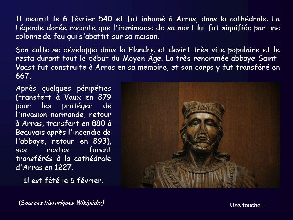 Il mourut le 6 février 540 et fut inhumé à Arras, dans la cathédrale. La Légende dorée raconte que l'imminence de sa mort lui fut signifiée par une co