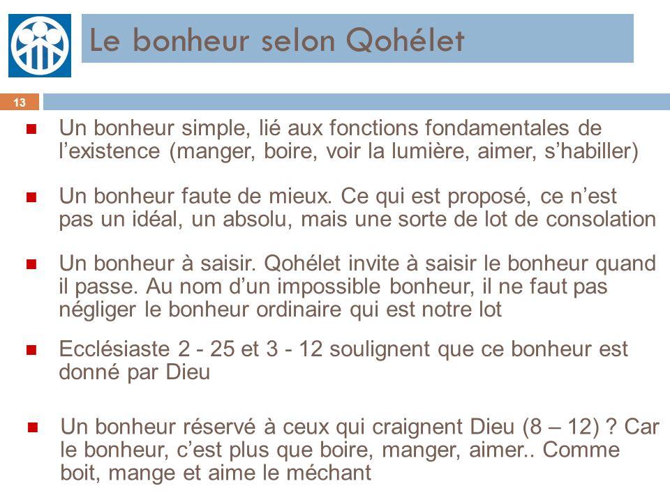 Le bonheur selon Qohélet 13 n Un bonheur simple, lié aux fonctions fondamentales de lexistence (manger, boire, voir la lumière, aimer, shabiller) n Un