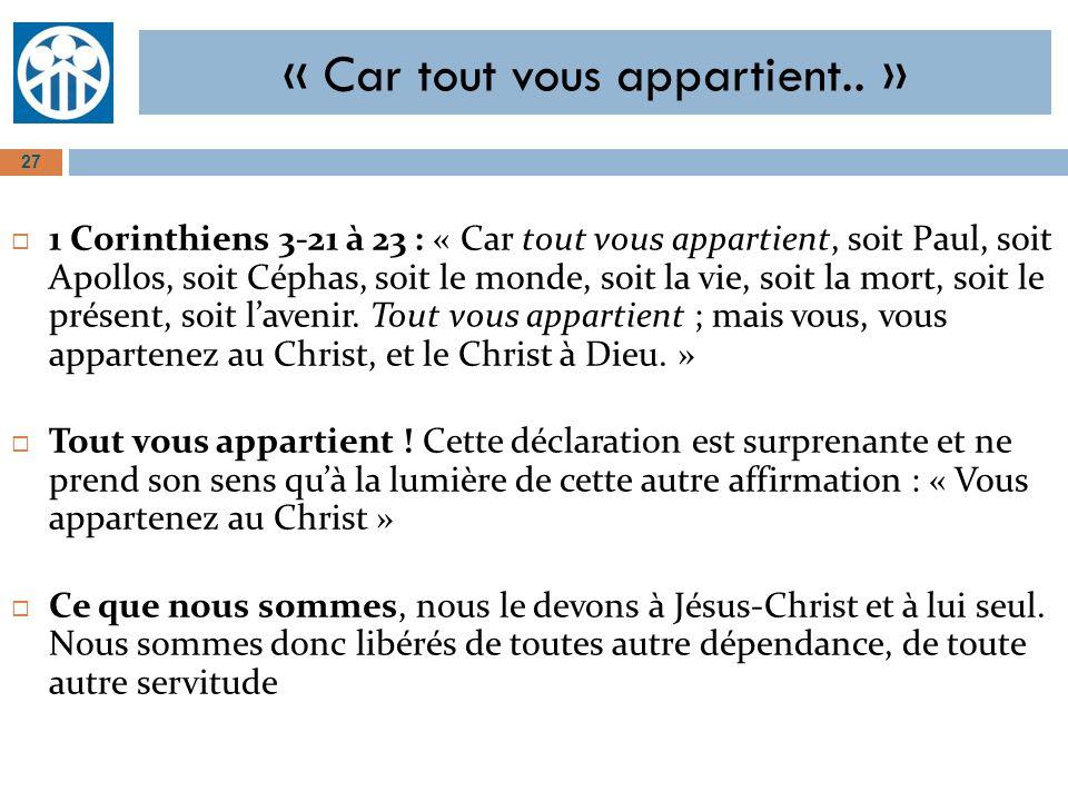 « Car tout vous appartient.. » 1 Corinthiens 3-21 à 23 : « Car tout vous appartient, soit Paul, soit Apollos, soit Céphas, soit le monde, soit la vie,