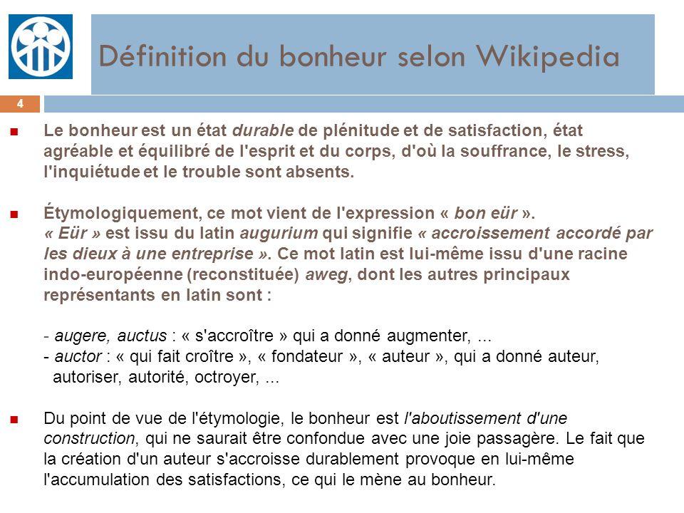 Définition du bonheur selon Wikipedia 4 n Le bonheur est un état durable de plénitude et de satisfaction, état agréable et équilibré de l'esprit et du