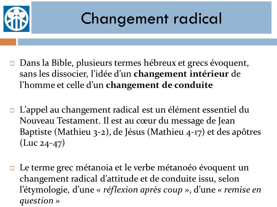 Changement radical Dans la Bible, plusieurs termes hébreux et grecs évoquent, sans les dissocier, lidée dun changement intérieur de lhomme et celle du