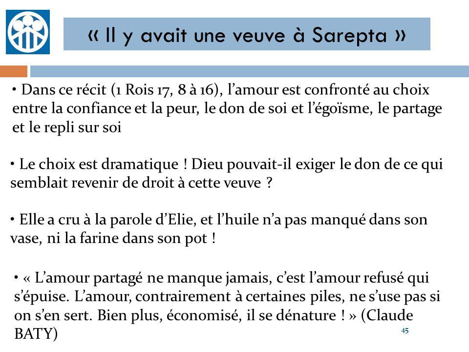 « Il y avait une veuve à Sarepta » 45 Dans ce récit (1 Rois 17, 8 à 16), lamour est confronté au choix entre la confiance et la peur, le don de soi et