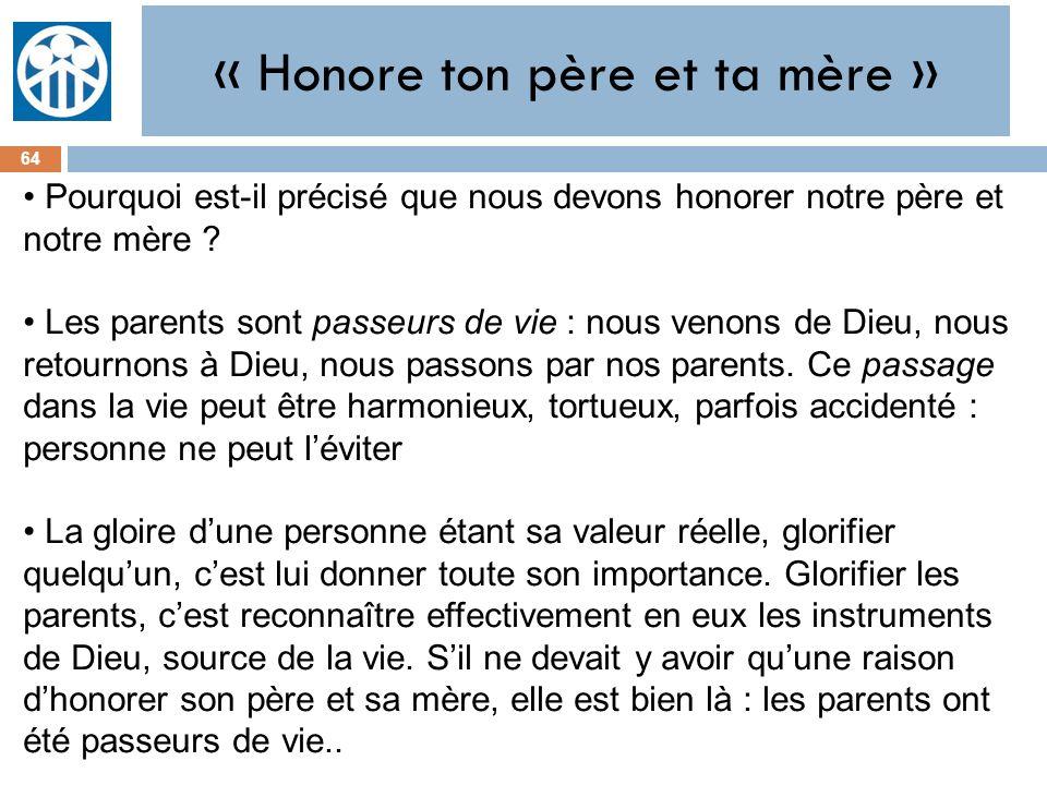 « Honore ton père et ta mère » 64 Pourquoi est-il précisé que nous devons honorer notre père et notre mère ? Les parents sont passeurs de vie : nous v