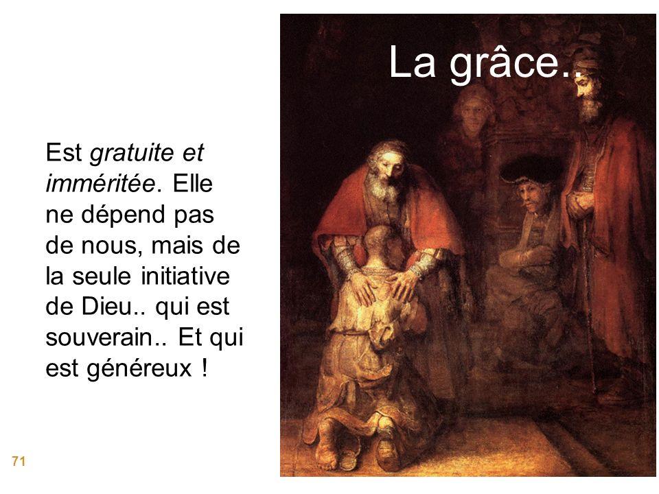 71 La grâce.. Est gratuite et imméritée. Elle ne dépend pas de nous, mais de la seule initiative de Dieu.. qui est souverain.. Et qui est généreux !