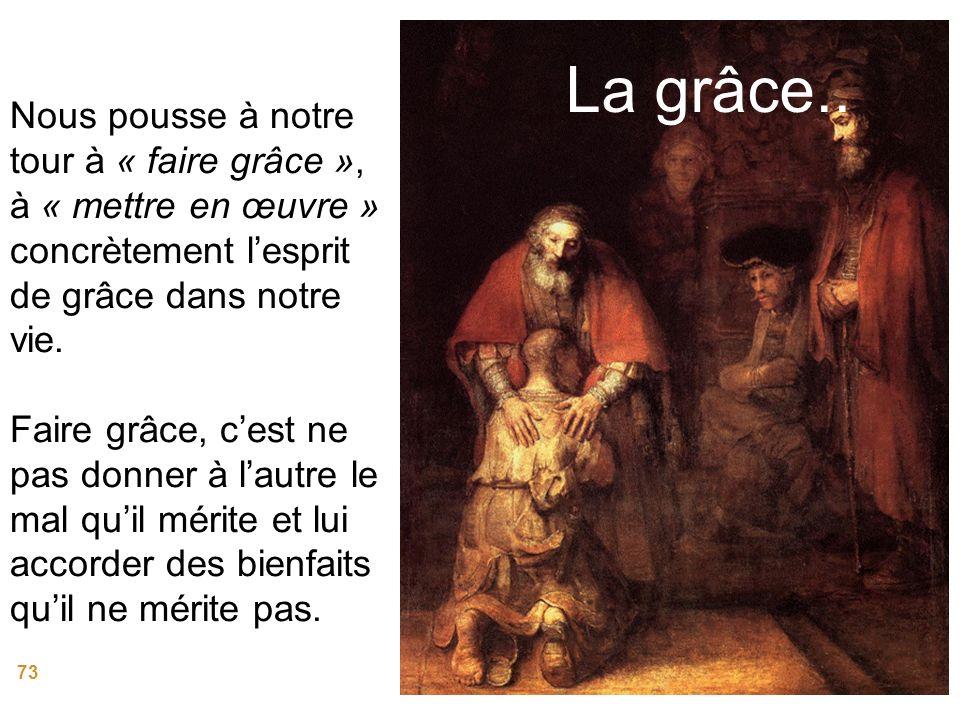 73 La grâce.. Nous pousse à notre tour à « faire grâce », à « mettre en œuvre » concrètement lesprit de grâce dans notre vie. Faire grâce, cest ne pas