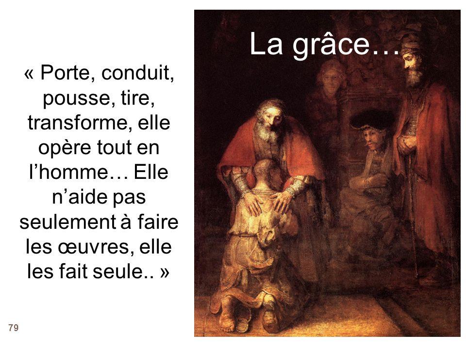 79 La grâce… « Porte, conduit, pousse, tire, transforme, elle opère tout en lhomme… Elle naide pas seulement à faire les œuvres, elle les fait seule..