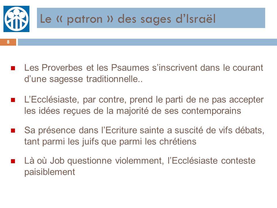 Le « patron » des sages dIsraël 8 n Les Proverbes et les Psaumes sinscrivent dans le courant dune sagesse traditionnelle.. n LEcclésiaste, par contre,