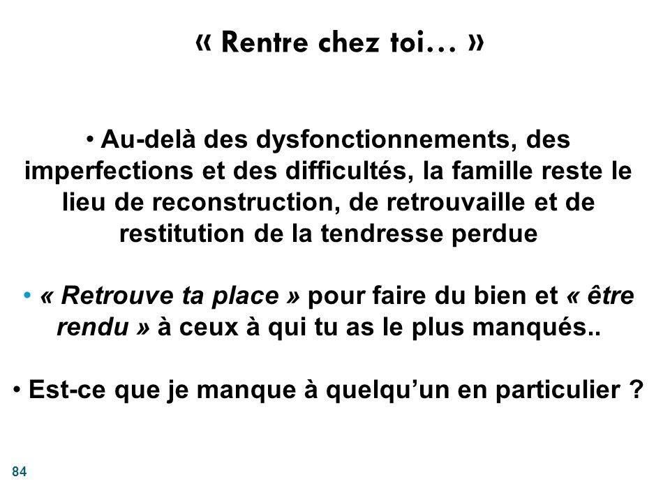 84 « Rentre chez toi… » Au-delà des dysfonctionnements, des imperfections et des difficultés, la famille reste le lieu de reconstruction, de retrouvai