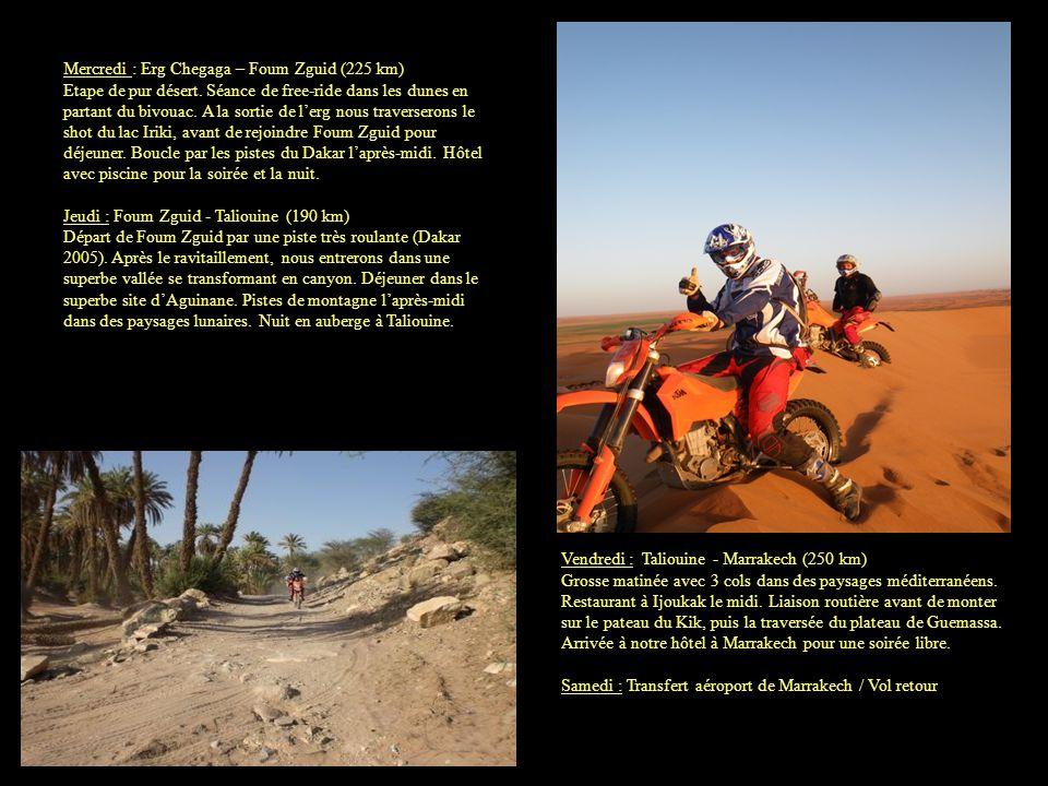 Tarifs : Le voyage avec location dune KTM 400 ou 450 EXC 2009 à 2011 : 1540 / personne (caution : 1200 /moto) Le voyage au départ Marrakech avec sa moto personnelle : 810 / personne Options : Formule accompagnant en 4x4 dassistance : 750 / personne hors vol Assurance rapatriement : 50 Billet davion A/R : nous consulter Nuit supplémentaire avec petit déjeuner au RIAD SIROCCO à Marrakech : 42 / personne en chambre double, 55 / personne en chambre simple Location équipement pilote complet : 150 (par pièces : nous consulter) Notre prestation comprend : le guide la location pendant 6 jours dune KTM 400 ou 450 EXC 2009 à 2011 le transport en 4x4 du carburant et dun sac fourni avec vos affaires personnelles la maintenance de la moto de location et son remplacement en cas de panne de la moto les 7 nuits en hôtels, chambres dhôtes et bivouac fixe en chambre double ou triple (du samedi au samedi) la pension complète (restaurant ou pique-nique au déjeuner) les transferts aéroport à Marrakech lassurance responsabilité civile de la moto leau minérale durant les jours de moto Ne comprend pas : les alcools, sodas, thés et cafés le carburant de la moto (110 ) les frais personnels et pourboires le dîner du vendredi soir à Marrakech (soirée libre) les dommages sur la moto de location le vol aérien aller-retour Marrakech