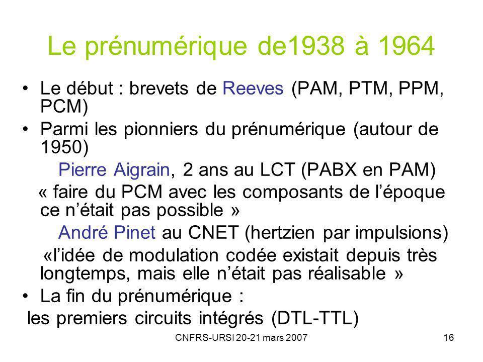 CNFRS-URSI 20-21 mars 200716 Le prénumérique de1938 à 1964 Le début : brevets de Reeves (PAM, PTM, PPM, PCM) Parmi les pionniers du prénumérique (autour de 1950) Pierre Aigrain, 2 ans au LCT (PABX en PAM) « faire du PCM avec les composants de lépoque ce nétait pas possible » André Pinet au CNET (hertzien par impulsions) «lidée de modulation codée existait depuis très longtemps, mais elle nétait pas réalisable » La fin du prénumérique : les premiers circuits intégrés (DTL-TTL)