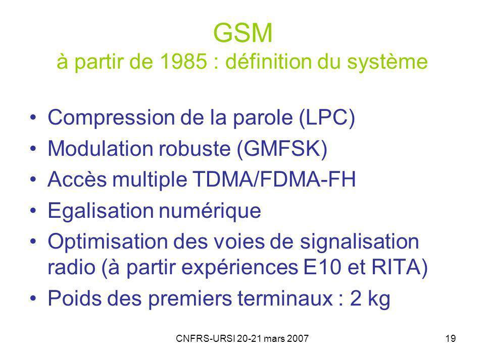 CNFRS-URSI 20-21 mars 200719 GSM à partir de 1985 : définition du système Compression de la parole (LPC) Modulation robuste (GMFSK) Accès multiple TDMA/FDMA-FH Egalisation numérique Optimisation des voies de signalisation radio (à partir expériences E10 et RITA) Poids des premiers terminaux : 2 kg