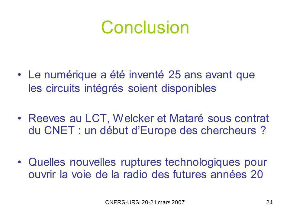 CNFRS-URSI 20-21 mars 200724 Conclusion Le numérique a été inventé 25 ans avant que les circuits intégrés soient disponibles Reeves au LCT, Welcker et Mataré sous contrat du CNET : un début dEurope des chercheurs .