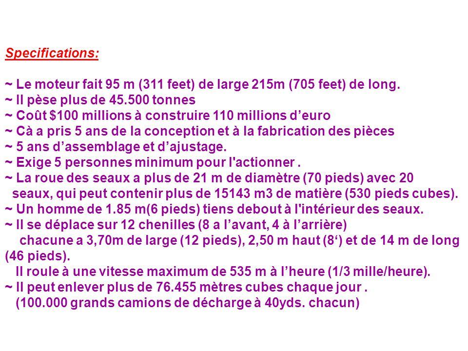 Specifications: ~ Le moteur fait 95 m (311 feet) de large 215m (705 feet) de long. ~ Il pèse plus de 45.500 tonnes ~ Coût $100 millions à construire 1