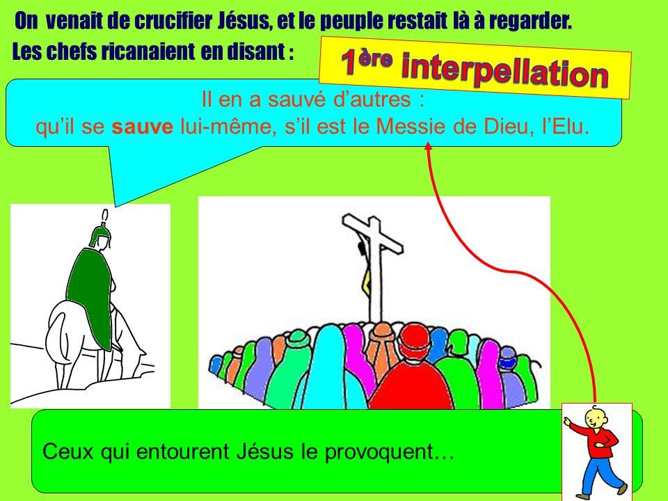 On venait de crucifier Jésus, et le peuple restait là à regarder. Il en a sauvé dautres : quil se sauve lui-même, sil est le Messie de Dieu, lElu. Ceu
