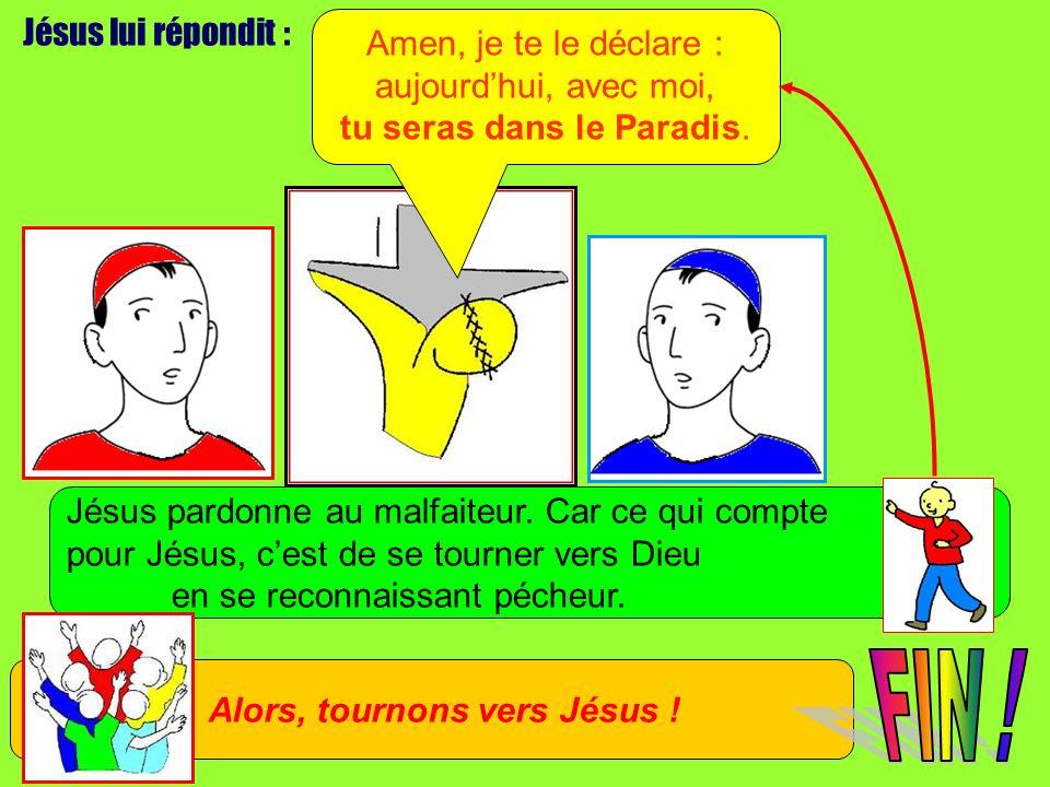 Jésus lui répondit : Amen, je te le déclare : aujourdhui, avec moi, tu seras dans le Paradis. Jésus pardonne au malfaiteur. Car ce qui compte pour Jés