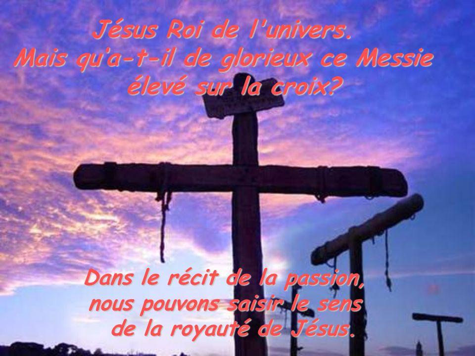 Jésus Roi de l'univers. Mais qua-t-il de glorieux ce Messie élevé sur la croix? Dans le récit de la passion, nous pouvons saisir le sens de la royauté