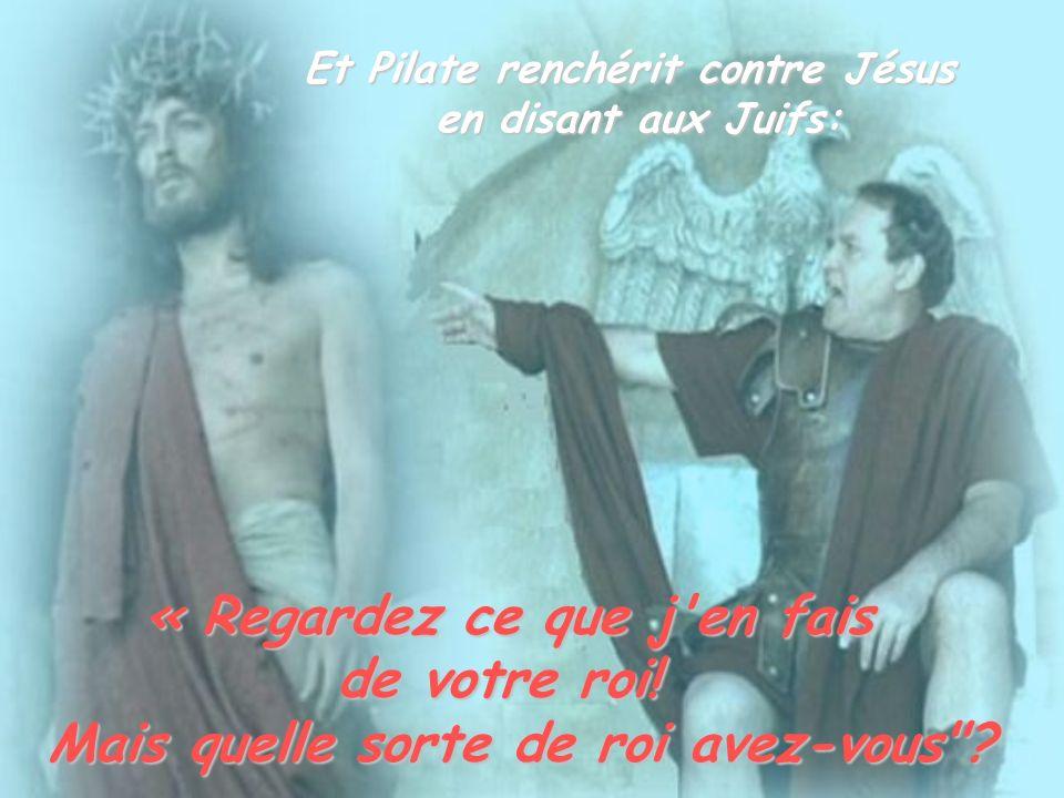 Et Pilate renchérit contre Jésus en disant aux Juifs: « Regardez ce que j'en fais de votre roi! Mais quelle sorte de roi avez-vous