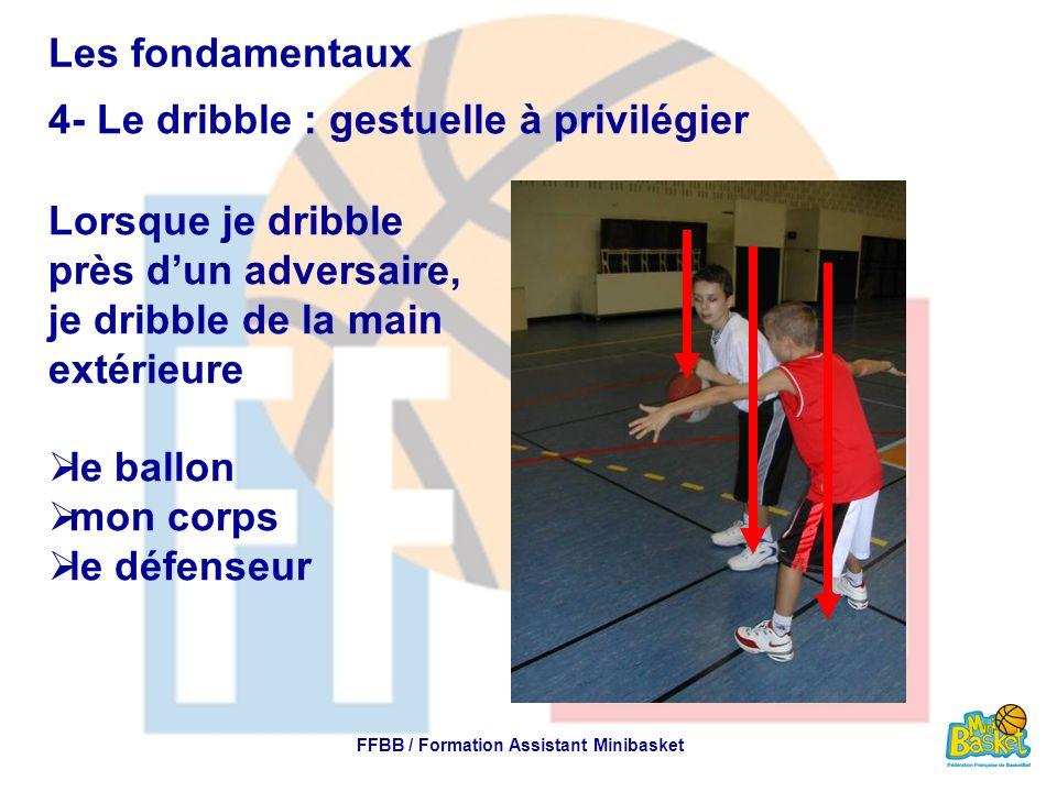 Les fondamentaux 4- Le dribble : gestuelle à privilégier FFBB / Formation Assistant Minibasket Lorsque je dribble près dun adversaire, je dribble de l