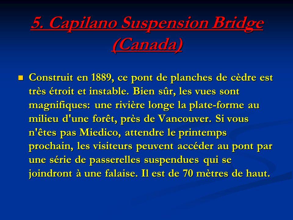 5. Capilano Suspension Bridge (Canada) Construit en 1889, ce pont de planches de cèdre est très étroit et instable. Bien sûr, les vues sont magnifique