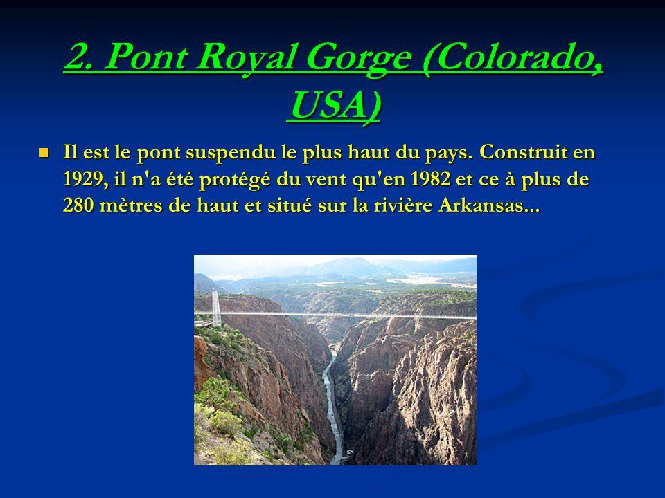 2. Pont Royal Gorge (Colorado, USA) Il est le pont suspendu le plus haut du pays. Construit en 1929, il n'a été protégé du vent qu'en 1982 et ce à plu
