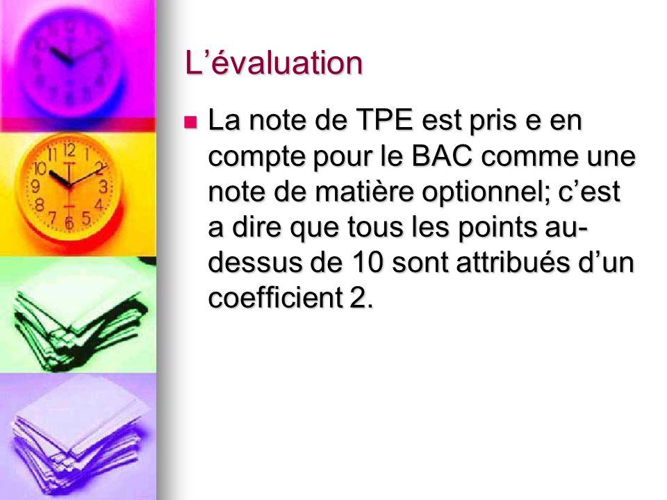 Lévaluation La note de TPE est pris e en compte pour le BAC comme une note de matière optionnel; cest a dire que tous les points au- dessus de 10 sont attribués dun coefficient 2.