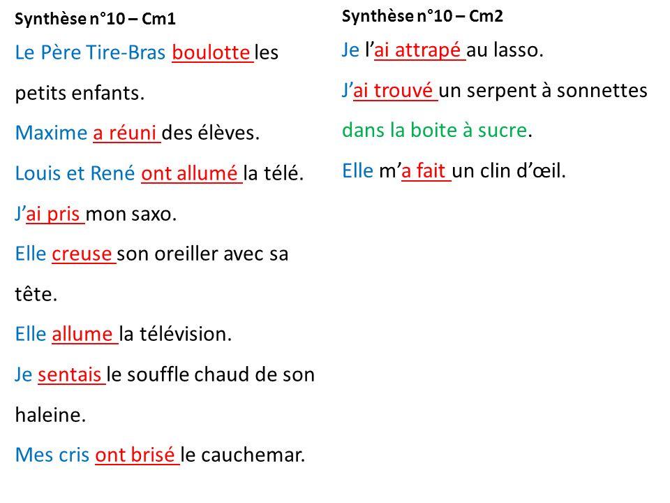 Synthèse n°10 – Cm1 Le Père Tire-Bras boulotte les petits enfants. Maxime a réuni des élèves. Louis et René ont allumé la télé. Jai pris mon saxo. Ell
