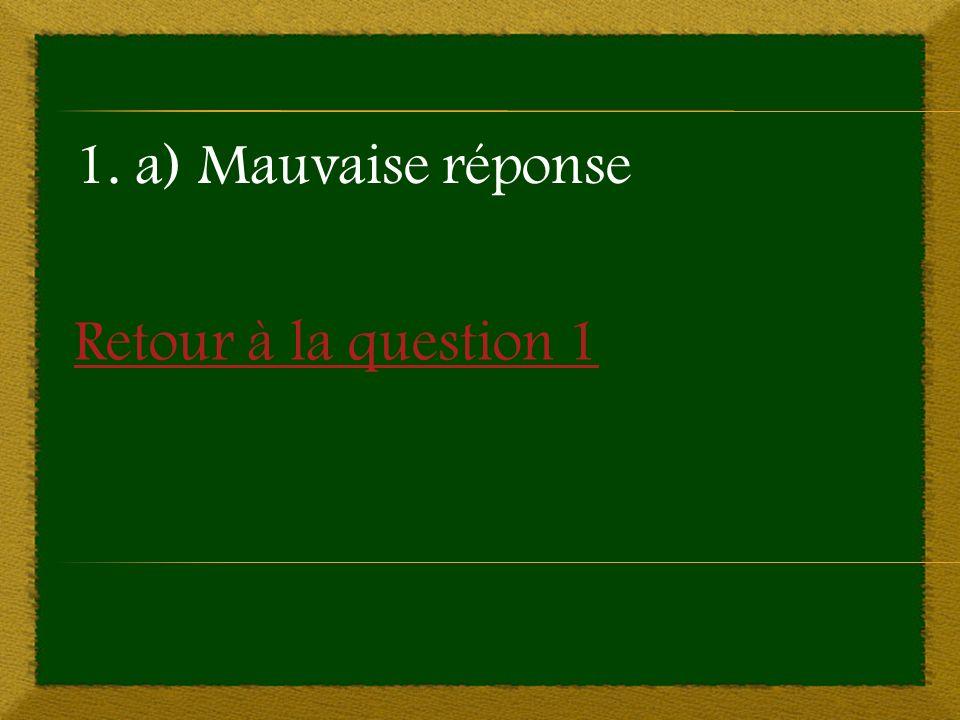 Retour à la question 1 1. a) Mauvaise réponse