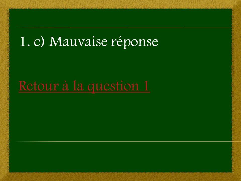 Retour à la question 1 1. c) Mauvaise réponse
