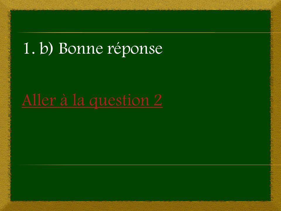 Aller à la question 2 1. b) Bonne réponse