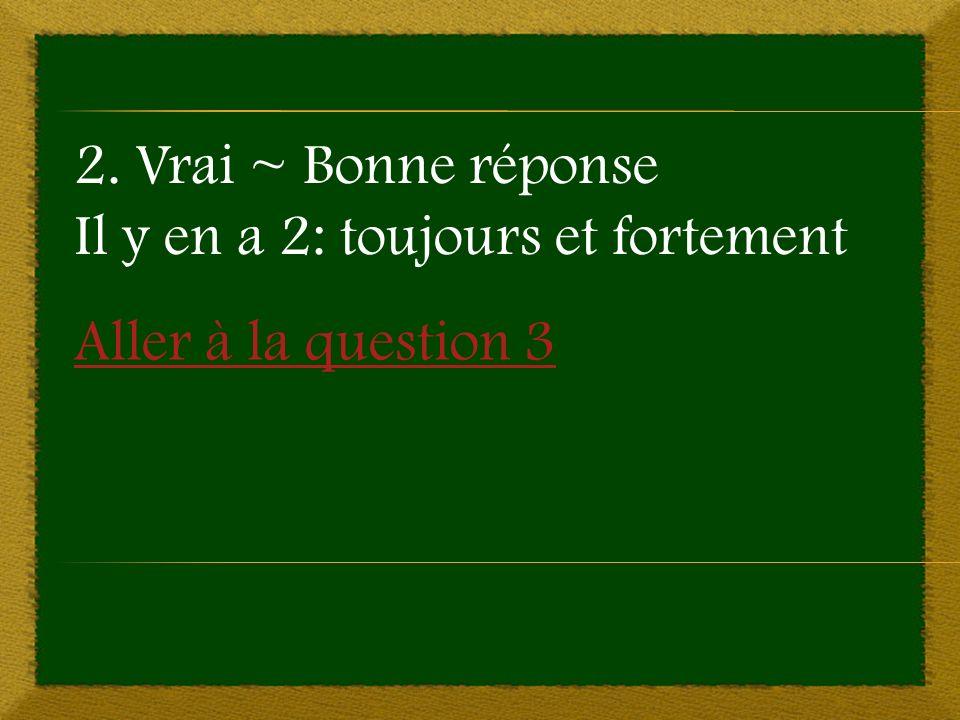 Aller à la question 3 2. Vrai ~ Bonne réponse Il y en a 2: toujours et fortement