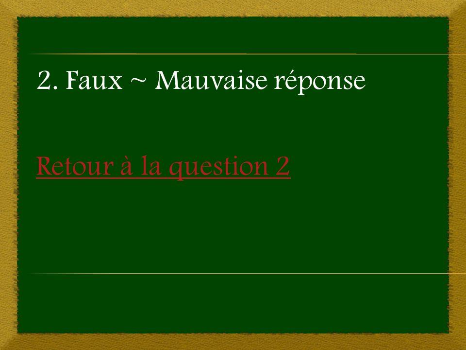 Retour à la question 2 2. Faux ~ Mauvaise réponse