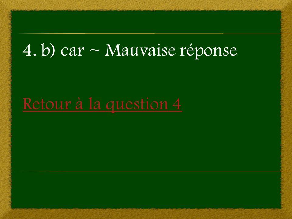Retour à la question 4 4. b) car ~ Mauvaise réponse