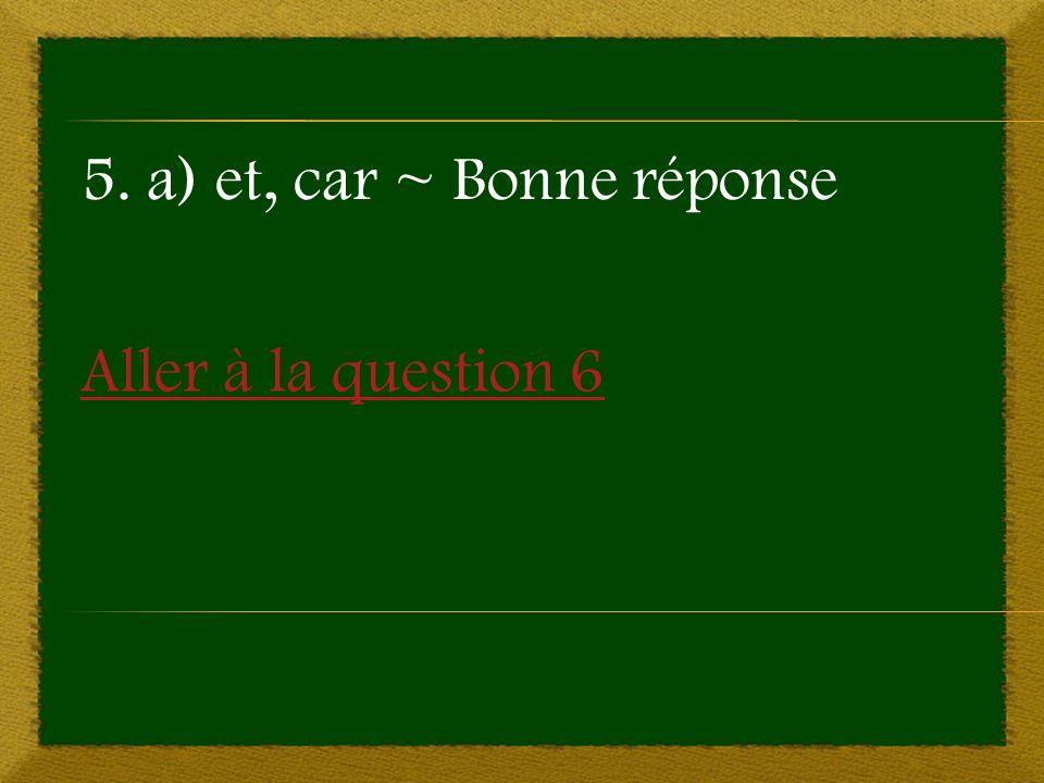 Aller à la question 6 5. a) et, car ~ Bonne réponse