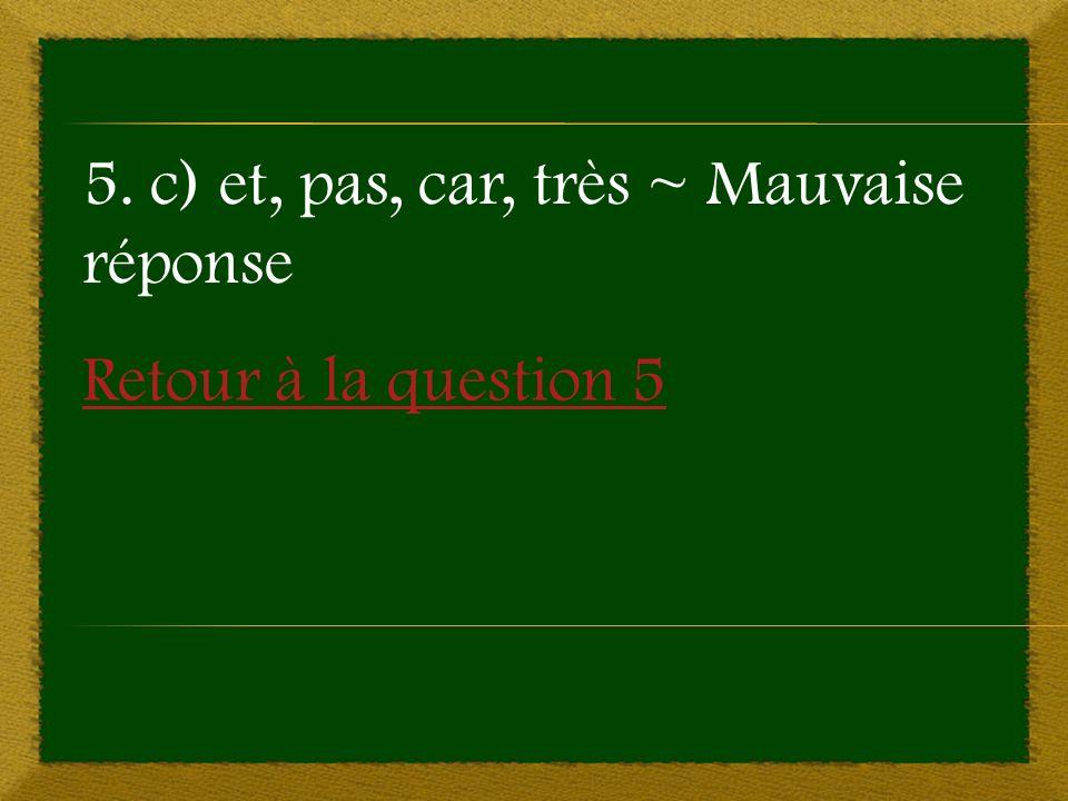 Retour à la question 5 5. c) et, pas, car, très ~ Mauvaise réponse