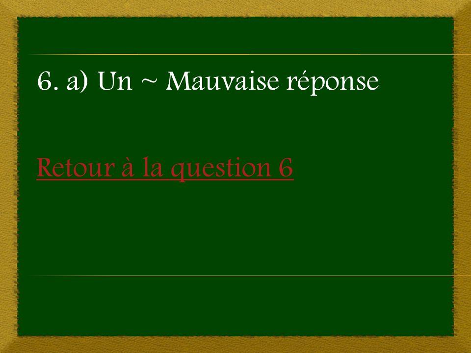 Retour à la question 6 6. a) Un ~ Mauvaise réponse