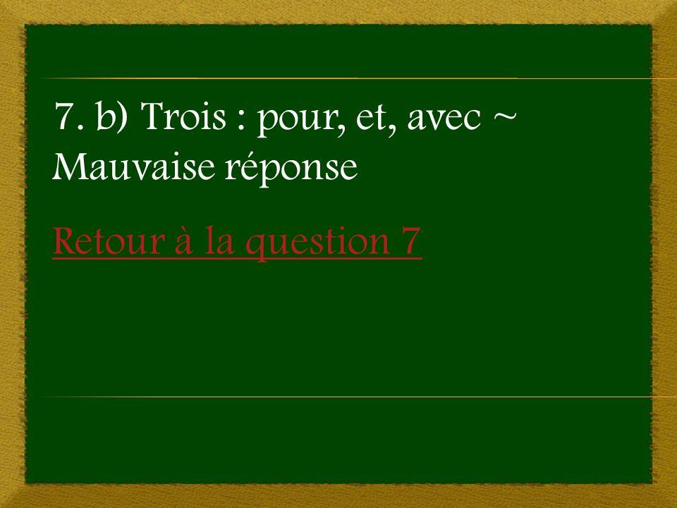 Retour à la question 7 7. b) Trois : pour, et, avec ~ Mauvaise réponse