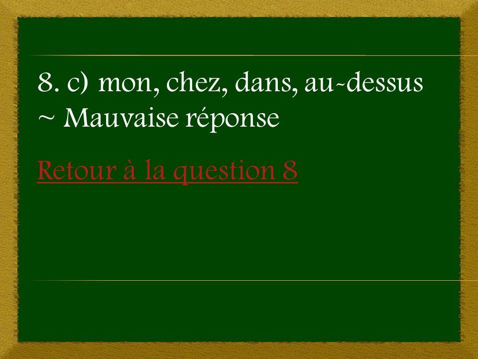 Retour à la question 8 8. c) mon, chez, dans, au-dessus ~ Mauvaise réponse