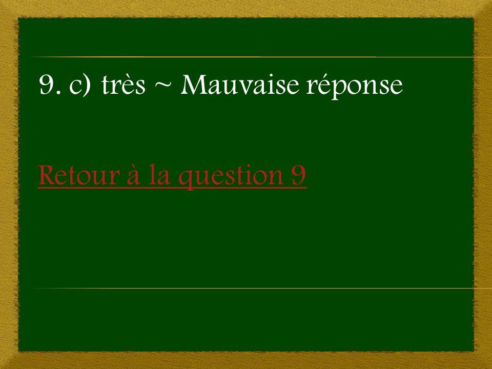 Retour à la question 9 9. c) très ~ Mauvaise réponse