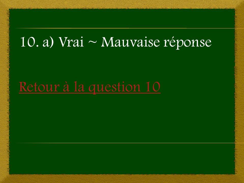 Retour à la question 10 10. a) Vrai ~ Mauvaise réponse