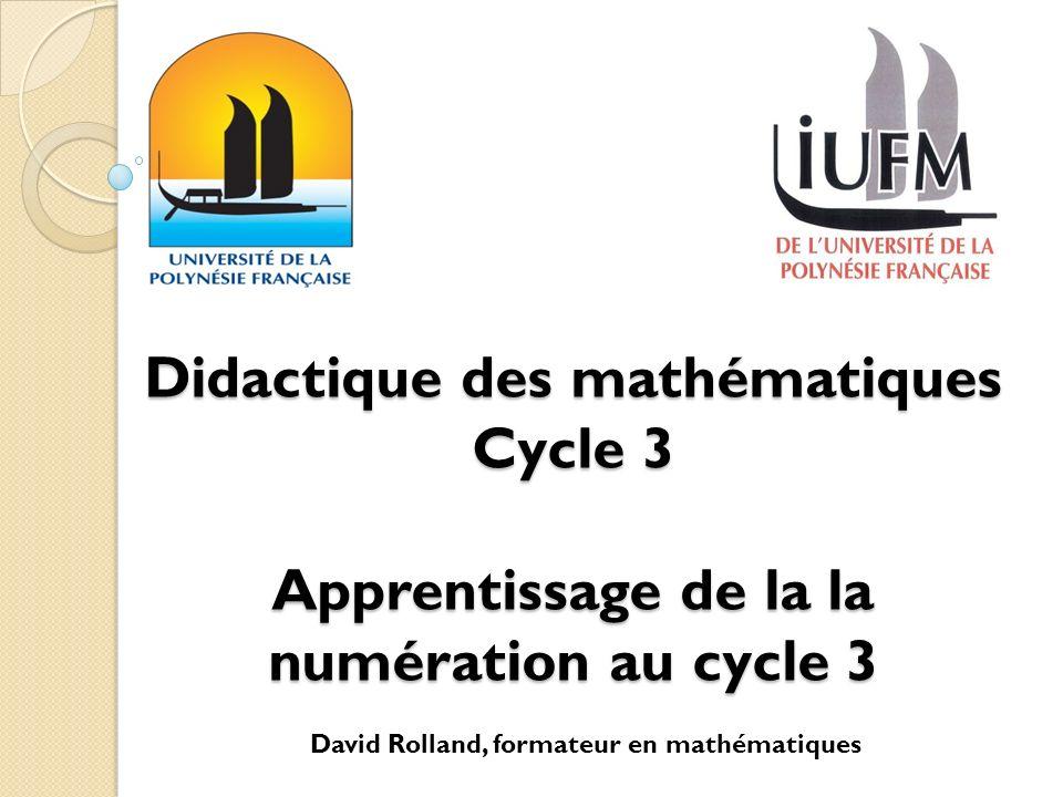 Didactique des mathématiques Cycle 3 Apprentissage de la la numération au cycle 3 David Rolland, formateur en mathématiques